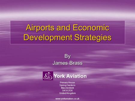 York Aviation Airports and Economic Development Strategies By James Brass Primary House Spring Gardens Macclesfield SK10 2DX United Kingdom www.yorkaviation.co.uk.