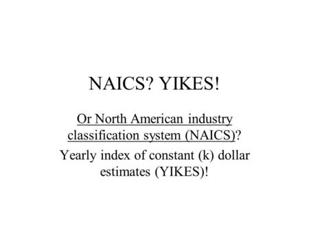 NAICS? YIKES! Or North American industry classification system (NAICS)? Yearly index of constant (k) dollar estimates (YIKES)!