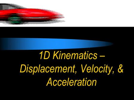 1D Kinematics – Displacement, Velocity, & Acceleration.