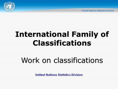 United Nations Statistics Division International Family of Classifications Work on classifications.
