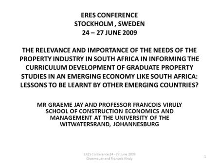 ERES CONFERENCE STOCKHOLM, SWEDEN 24 – 27 JUNE 2009 THE RELEVANCE AND IMPORTANCE OF THE NEEDS OF THE PROPERTY INDUSTRY IN SOUTH AFRICA IN INFORMING THE.