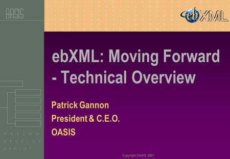 Copyright OASIS, 2001 ebXML: Moving Forward - Technical Overview Patrick Gannon President & C.E.O. OASIS.