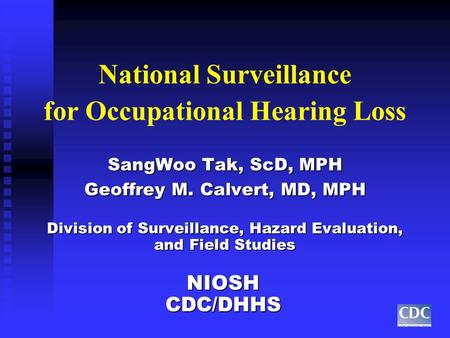 National Surveillance for Occupational Hearing Loss SangWoo Tak, ScD, MPH Geoffrey M. Calvert, MD, MPH Division of Surveillance, Hazard Evaluation, and.