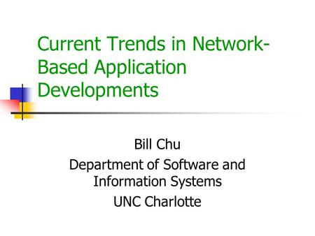 Current Trends in Network- Based Application Developments Bill Chu Department of Software and Information Systems UNC Charlotte.