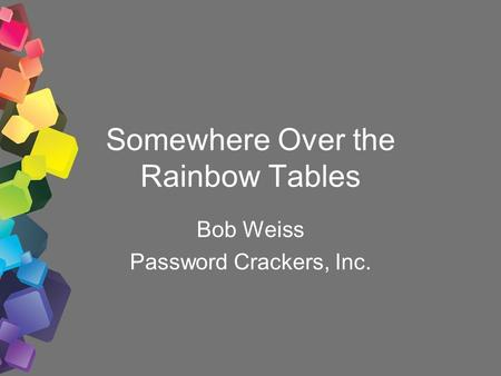 Somewhere Over the Rainbow Tables Bob Weiss Password Crackers, Inc.