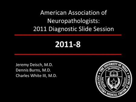 American Association of Neuropathologists: 2011 Diagnostic Slide Session 2011-8 Jeremy Deisch, M.D. Dennis Burns, M.D. Charles White III, M.D.