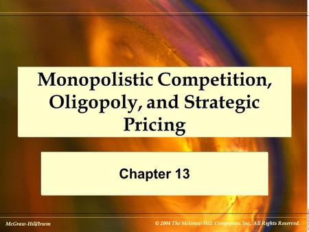McGraw-Hill/Irwin © 2004 The McGraw-Hill Companies, Inc., All Rights Reserved. Monopolistic Competition, Oligopoly, and Strategic Pricing Chapter 13.