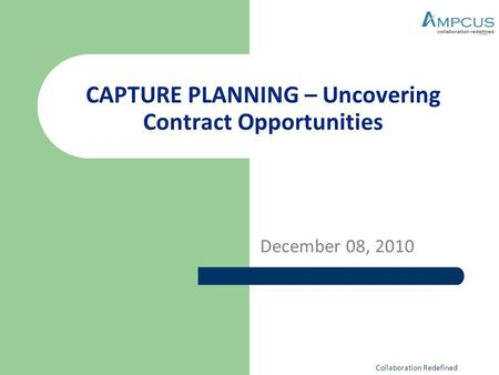 CAPTURE PLANNING – Uncovering Contract Opportunities December 08, 2010 Collaboration Redefined.