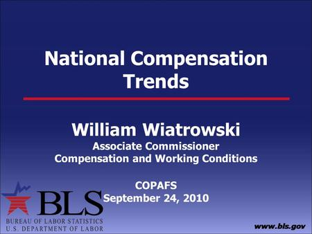 National Compensation Trends William Wiatrowski Associate Commissioner Compensation and Working Conditions COPAFS September 24, 2010.