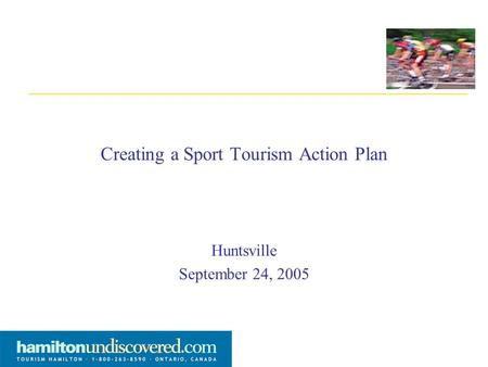 Creating a Sport Tourism Action Plan Huntsville September 24, 2005.