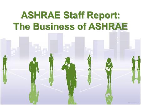 ASHRAE Staff Report: The Business of ASHRAE. ASHRAE Membership Membership up over last year – 52,1993 total members – 43,372 members in US and Canada.