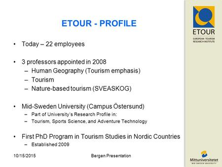 ETOUR - PROFILE Today – 22 employees 3 professors appointed in 2008 –Human Geography (Tourism emphasis) –Tourism –Nature-based tourism (SVEASKOG) Mid-Sweden.