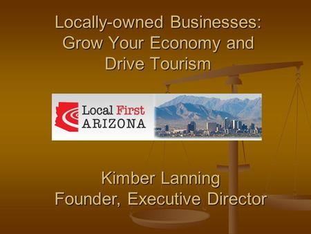 Locally-owned Businesses: Grow Your Economy and Drive Tourism Kimber Lanning Founder, Executive Director.