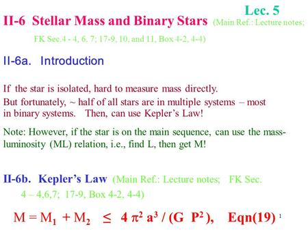 1 II-6 Stellar Mass and Binary Stars (Main Ref.: Lecture notes; FK Sec.4 - 4, 6, 7; 17-9, 10, and 11, Box 4-2, 4-4) II-6a. Introduction If the star is.