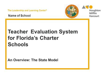 The Leadership and Learning Center ® Teacher Evaluation System for Florida's Charter Schools An Overview: The State Model Name of School.
