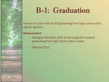 B-1: Graduation Percent of youth with an IEP graduating from high school with a regular diploma Measurement – Michigan identified >80% as the target for.