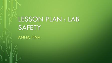 LESSON PLAN : LAB SAFETY ANNA PINA. LESSON OBJECTIVES 60 minute lesson 60 minute lesson TEKS - (8.1) A. demonstrate safe practices during laboratory and.