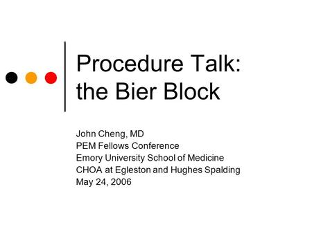 Procedure Talk: the Bier Block John Cheng, MD PEM Fellows Conference Emory University School of Medicine CHOA at Egleston and Hughes Spalding May 24, 2006.
