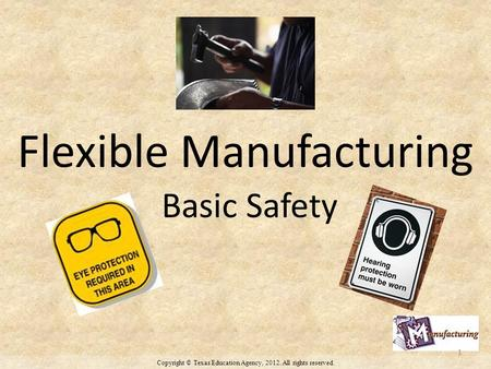 Copyright © Texas Education Agency, 2012. All rights reserved. Flexible Manufacturing Basic Safety 1.