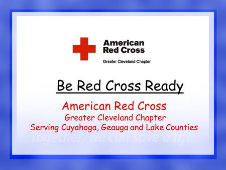 1 Be Red Cross Ready American Red Cross Greater Cleveland Chapter Serving Cuyahoga, Geauga and Lake Counties.