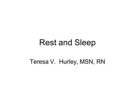 Rest and Sleep Teresa V. Hurley, MSN, RN. Sleep Physiology Circadian Rhythm –Sleep-wake cycle or biological clocks –Early birds and night owls –Interruption.