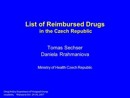 Drug Policy Experience of Visegrad Group countries, Warszava Oct 29-30, 2007 List of Reimbursed Drugs in the Czech Republic Tomas Sechser Daniela Rrahmaniova.
