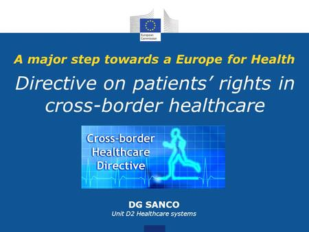 A major step towards a Europe for Health Directive on patients' rights in cross-border healthcare DG SANCO Unit D2 Healthcare systems.