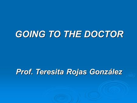 GOING TO THE DOCTOR Prof. Teresita Rojas González.