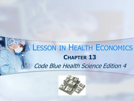 A L ESSON IN H EALTH E CONOMICS C HAPTER 13 Code Blue Health Science Edition 4.