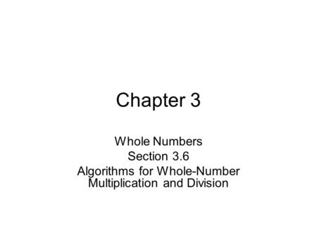 Chapter 3 Whole Numbers Section 3.6 Algorithms for Whole-Number Multiplication and Division.