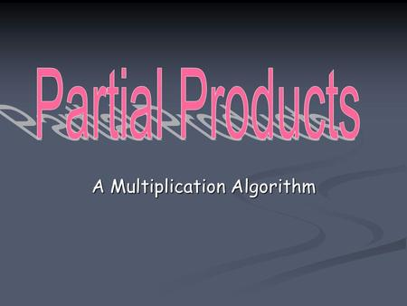 "A Multiplication Algorithm. Partial Products ""In the Partial Products algorithm, each factor is thought of as a sum of ones, tens, hundreds and so on."""