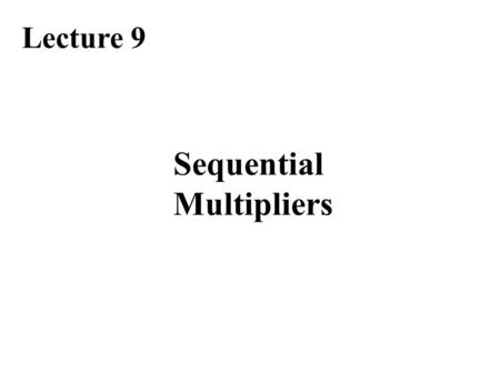 Sequential Multipliers Lecture 9. Required Reading Chapter 9, Basic Multiplication Scheme Chapter 10, High-Radix Multipliers Chapter 12.3, Bit-Serial.