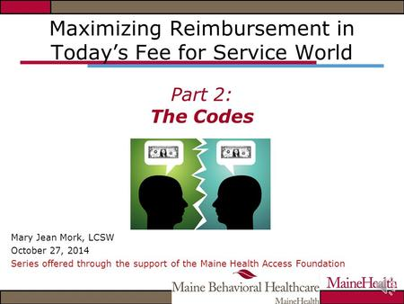 Maximizing Reimbursement in Today's Fee for Service World Part 2: The Codes Mary Jean Mork, LCSW October 27, 2014 Series offered through the support of.