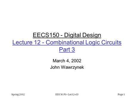 Spring 2002EECS150 - Lec12-cl3 Page 1 EECS150 - Digital Design Lecture 12 - Combinational Logic Circuits Part 3 March 4, 2002 John Wawrzynek.