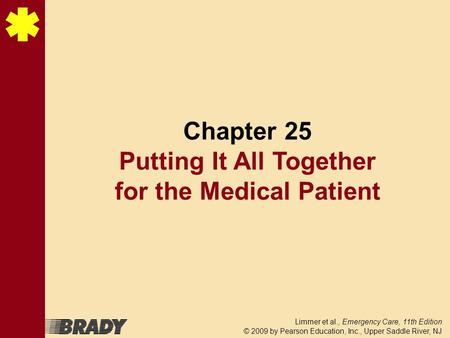 Limmer et al., Emergency Care, 11th Edition © 2009 by Pearson Education, Inc., Upper Saddle River, NJ Chapter 25 Putting It All Together for the Medical.