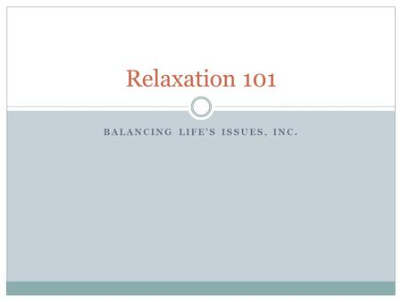 BALANCING LIFE'S ISSUES, INC. Relaxation 101. Objectives The Buy-In Relaxation Techniques Step by step Deep breathing.