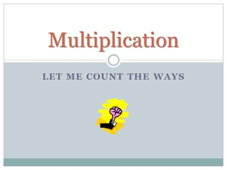 LET ME COUNT THE WAYS Multiplication. Use What you Know 8 x 6 = ? If you can't remember the answer to 8 x 6, then use a fact you do know. Such as 8 x.