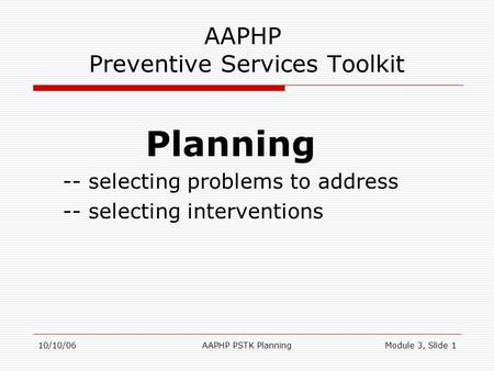 10/10/06AAPHP PSTK PlanningModule 3, Slide 1 AAPHP Preventive Services Toolkit Planning -- selecting problems to address -- selecting interventions.