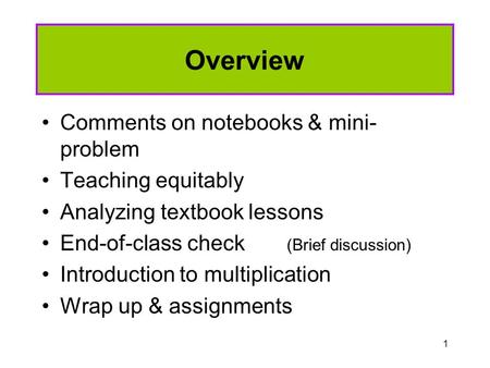 1 Overview Comments on notebooks & mini- problem Teaching equitably Analyzing textbook lessons End-of-class check (Brief discussion) Introduction to multiplication.