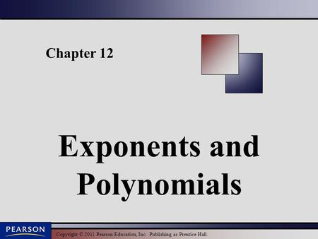 Copyright © 2011 Pearson Education, Inc. Publishing as Prentice Hall. Chapter 12 Exponents and <strong>Polynomials</strong>.