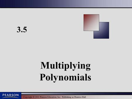 Copyright © 2011 Pearson Education, Inc. Publishing as Prentice Hall. 3.5 Multiplying Polynomials.