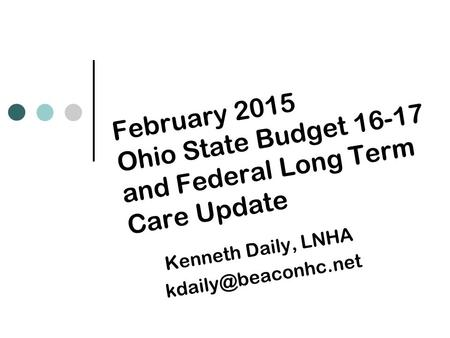 February 2015 Ohio State Budget 16-17 and Federal Long Term Care Update Kenneth Daily, LNHA