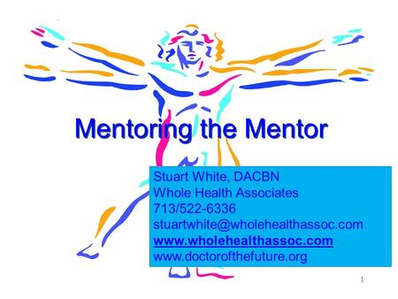 1 Mentoring the Mentor Stuart White, DACBN Whole Health Associates 713/522-6336