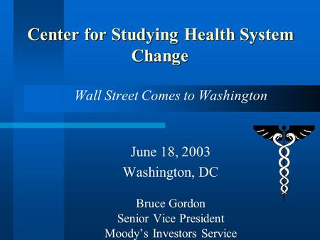 Wall Street Comes to Washington June 18, 2003 Washington, DC Bruce Gordon Senior Vice President Moody's Investors Service Center for Studying Health System.