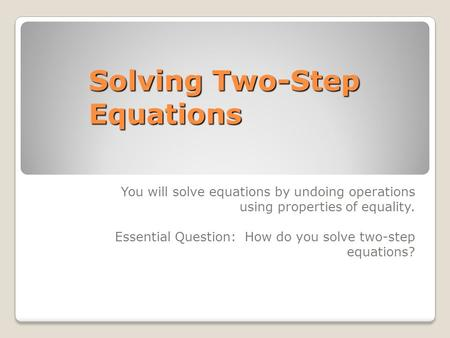 Solving Two-Step Equations You will solve equations by undoing operations using properties of equality. Essential Question: How do you solve two-step equations?