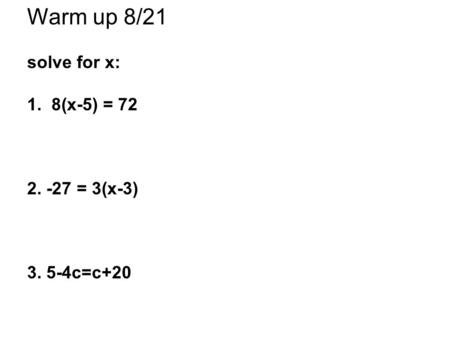 Warm up 8/21 solve for x: 1. 8(x-5) = 72 2. -27 = 3(x-3) 3. 5-4c=c+20.