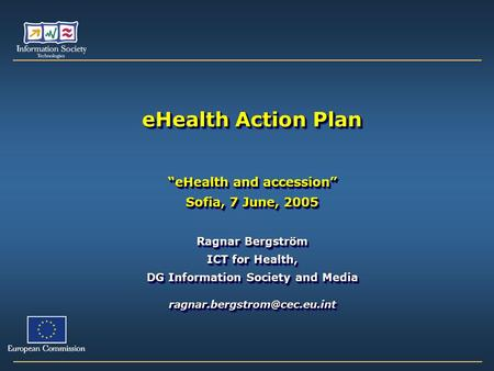 "EHealth Action Plan ""eHealth and accession"" Sofia, 7 June, 2005 Ragnar Bergström ICT for Health, DG Information Society and Media"