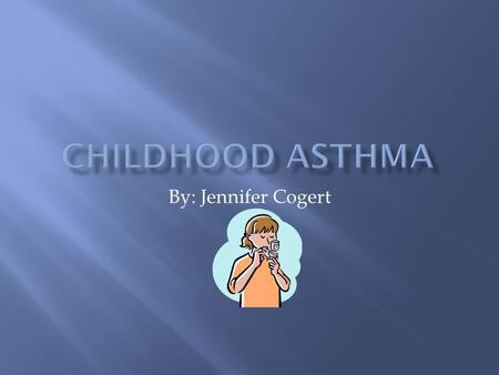 By: Jennifer Cogert.  Asthma is the most common chronic disease in childhood  Asthma is both a chronic and acute respiratory disorder in which the airways.
