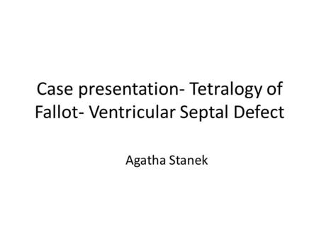 Case presentation- Tetralogy of Fallot- Ventricular Septal Defect Agatha Stanek.