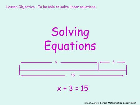 Solving Equations x + 3 = 15 15 3x Great Marlow School Mathematics Department Lesson Objective : To be able to solve linear equations.
